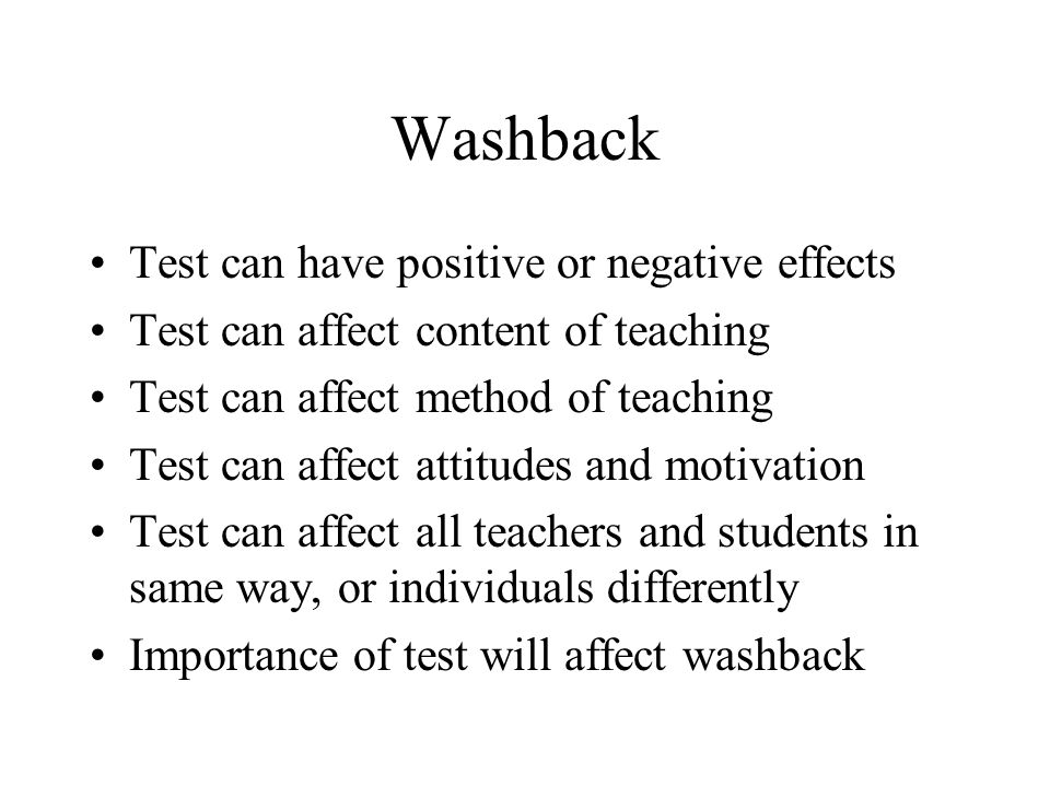 Washback Test can have positive or negative effects Test can affect content of teaching Test can affect method of teaching Test can affect attitudes a