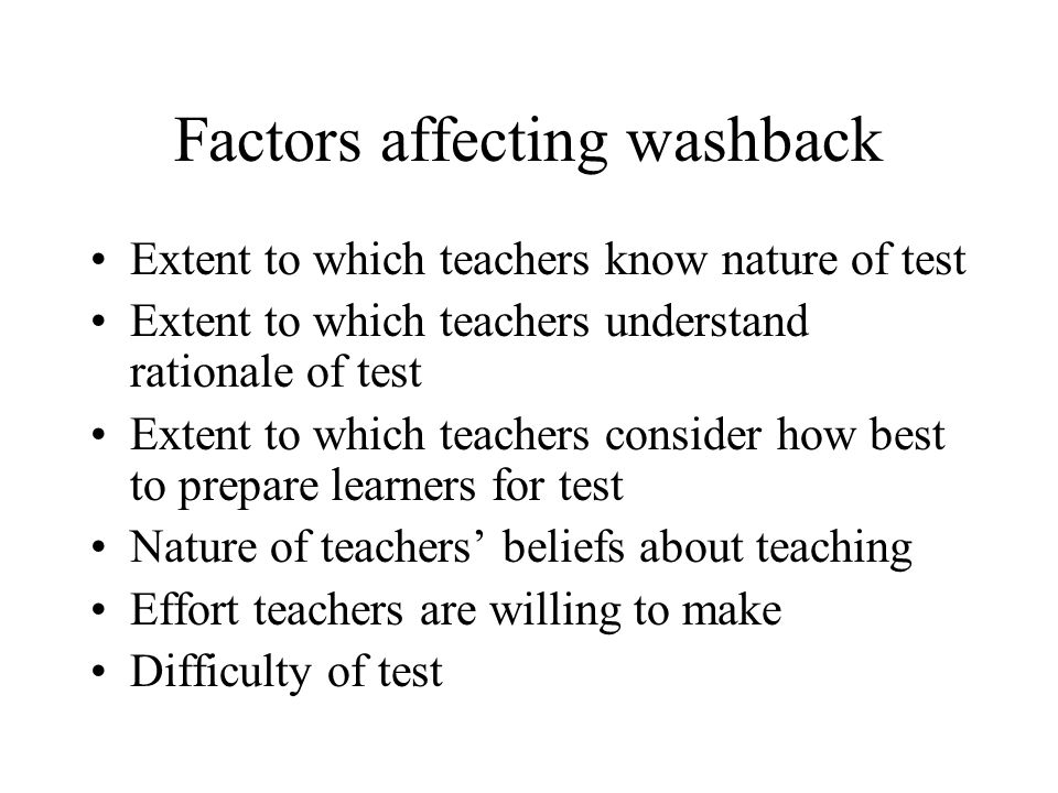 Factors affecting washback Extent to which teachers know nature of test Extent to which teachers understand rationale of test Extent to which teachers