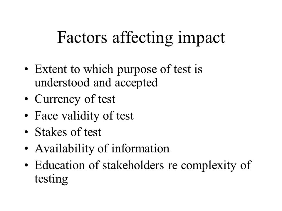 Factors affecting impact Extent to which purpose of test is understood and accepted Currency of test Face validity of test Stakes of test Availability