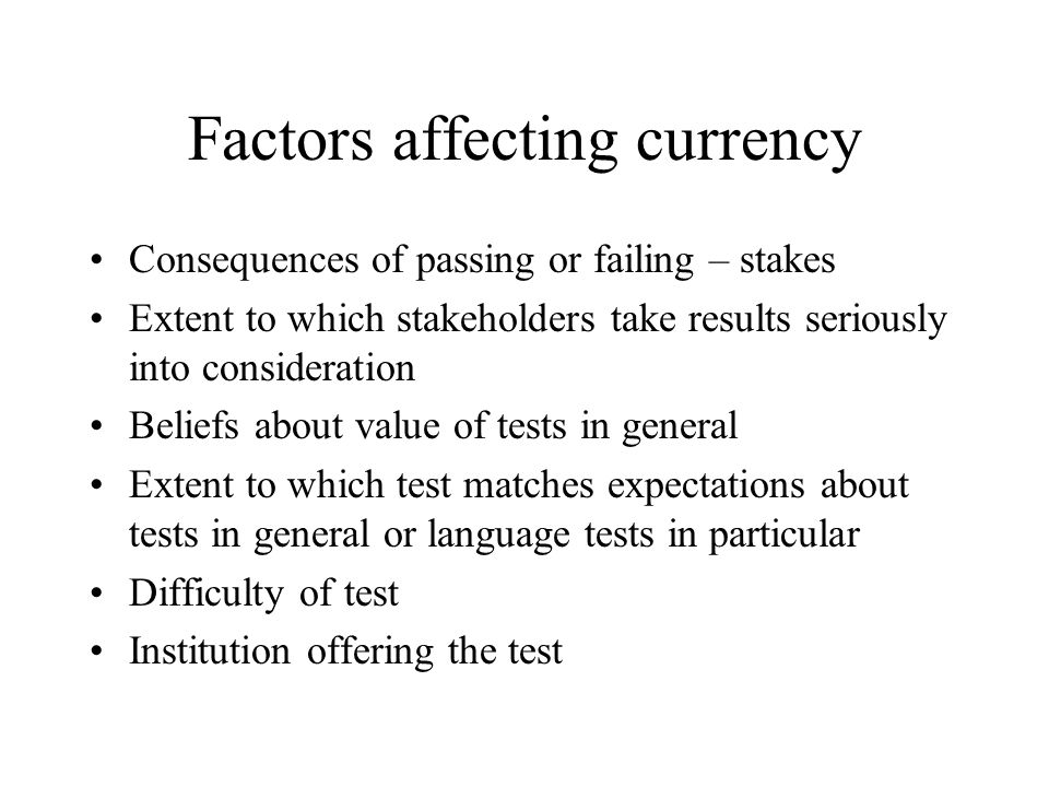 Factors affecting currency Consequences of passing or failing – stakes Extent to which stakeholders take results seriously into consideration Beliefs