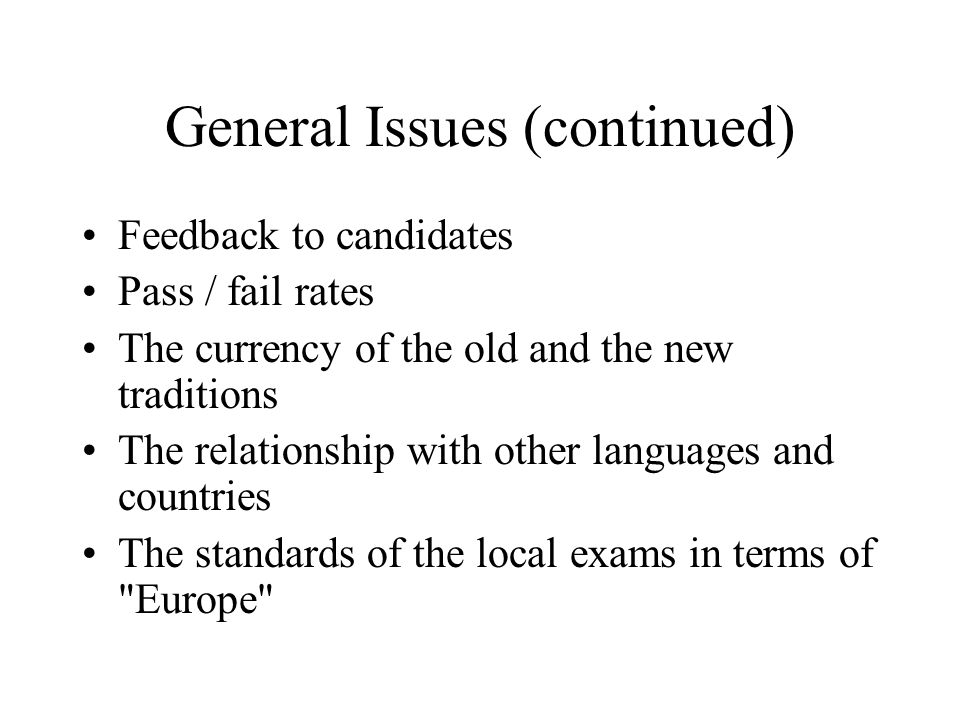 General Issues (continued) Feedback to candidates Pass / fail rates The currency of the old and the new traditions The relationship with other languag