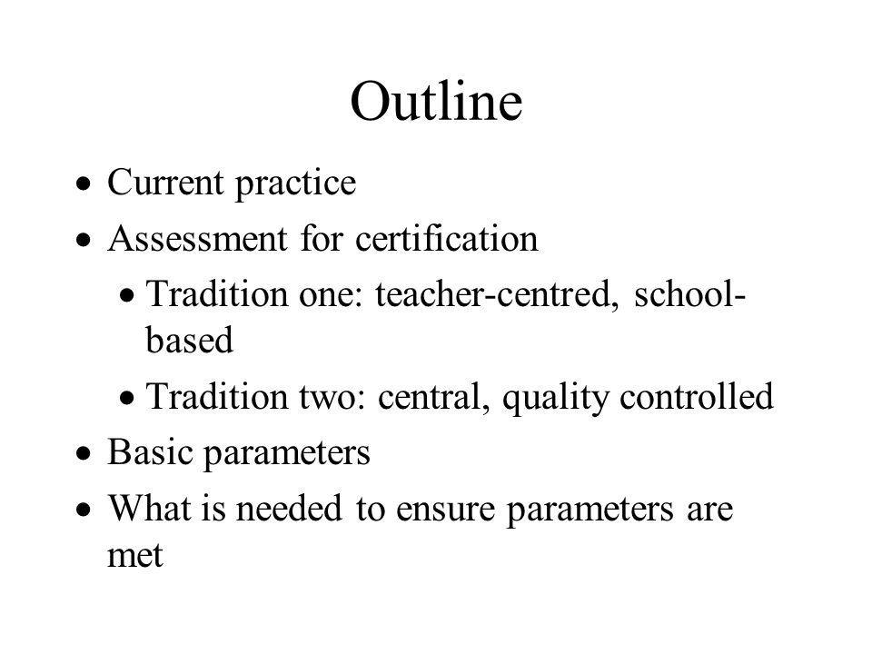 Outline Current practice Assessment for certification Tradition one: teacher-centred, school- based Tradition two: central, quality controlled Basic p