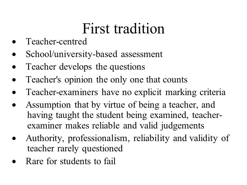 First tradition Teacher-centred School/university-based assessment Teacher develops the questions Teacher's opinion the only one that counts Teacher-e