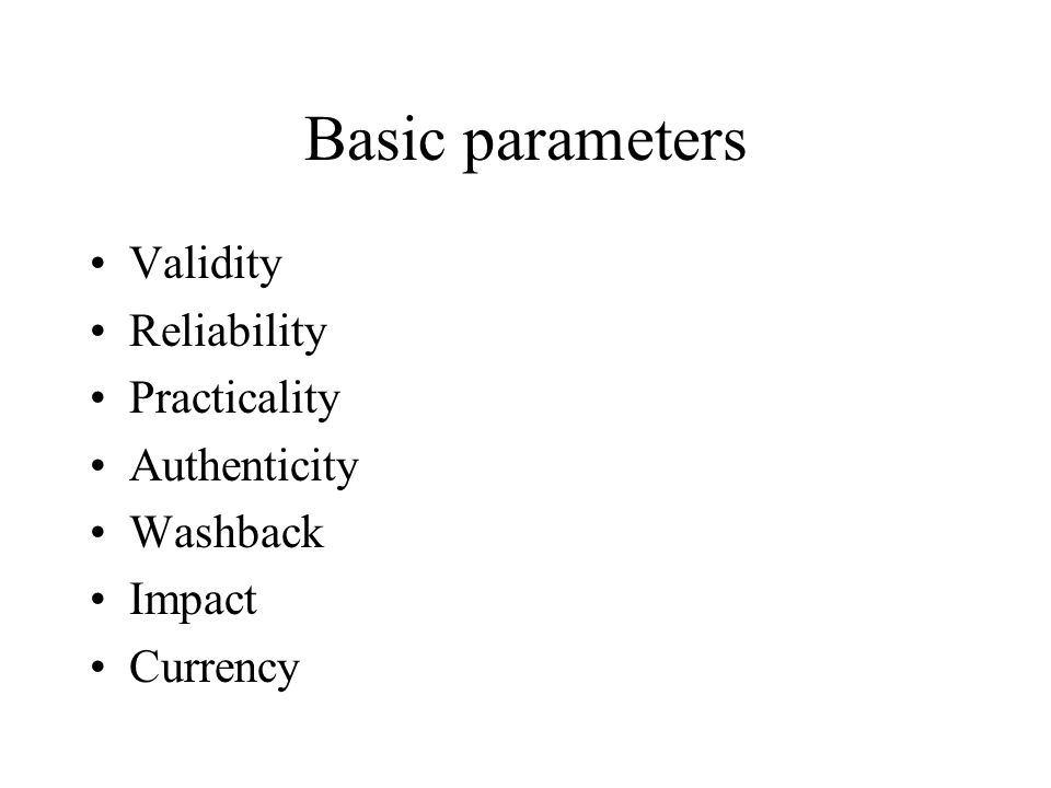 Basic parameters Validity Reliability Practicality Authenticity Washback Impact Currency