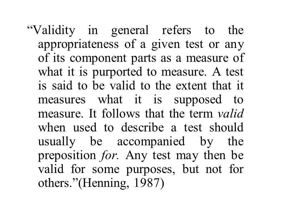 Validity in general refers to the appropriateness of a given test or any of its component parts as a measure of what it is purported to measure. A tes