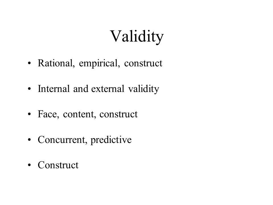 Validity Rational, empirical, construct Internal and external validity Face, content, construct Concurrent, predictive Construct