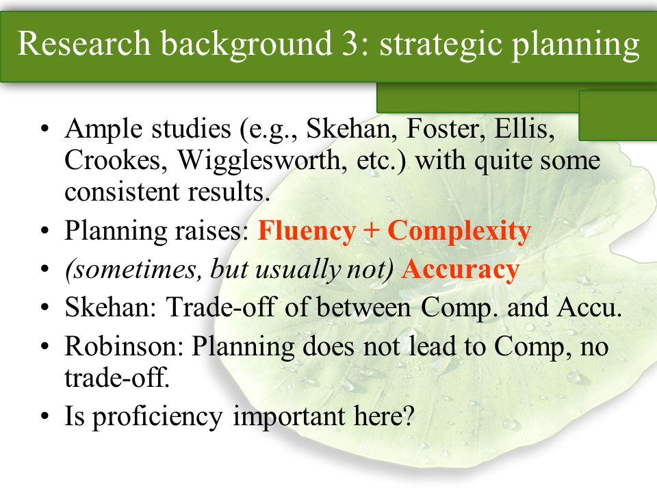 Research background 3: strategic planning Ample studies (e.g., Skehan, Foster, Ellis, Crookes, Wigglesworth, etc.) with quite some consistent results.