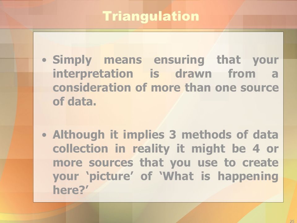 24 Interpretive Analysis (2/2) Ask yourself: How do I know this is right – what other data do I have that supports this idea? (the reason for triangul