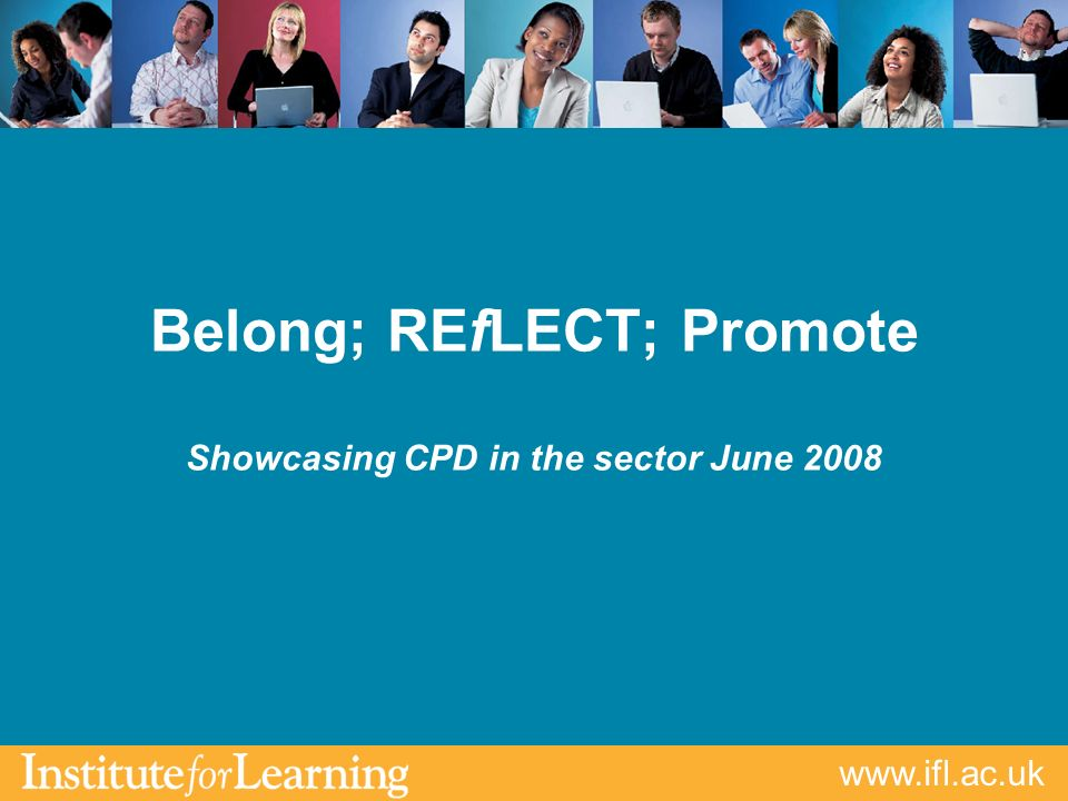 www.ifl.ac.uk Belong; REfLECT; Promote Showcasing CPD in the sector June 2008