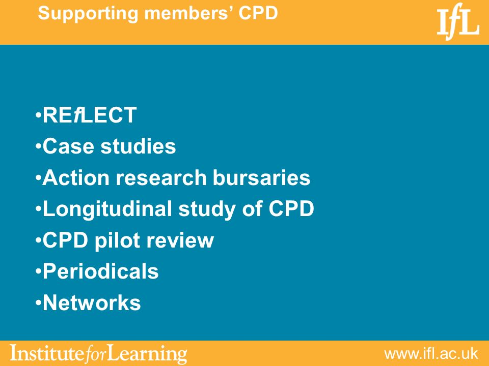 www.ifl.ac.uk REfLECT Case studies Action research bursaries Longitudinal study of CPD CPD pilot review Periodicals Networks Supporting members CPD