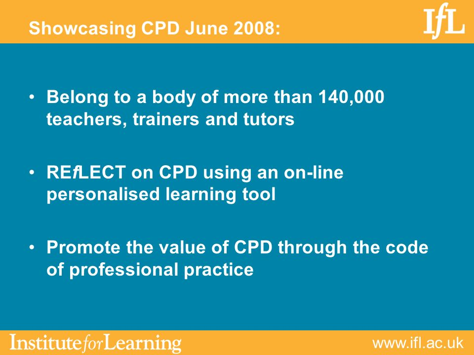 www.ifl.ac.uk The significance of professional practice increased impact on learners and the learner experience enhanced professional reputation and pride greater influence on leaders and managers