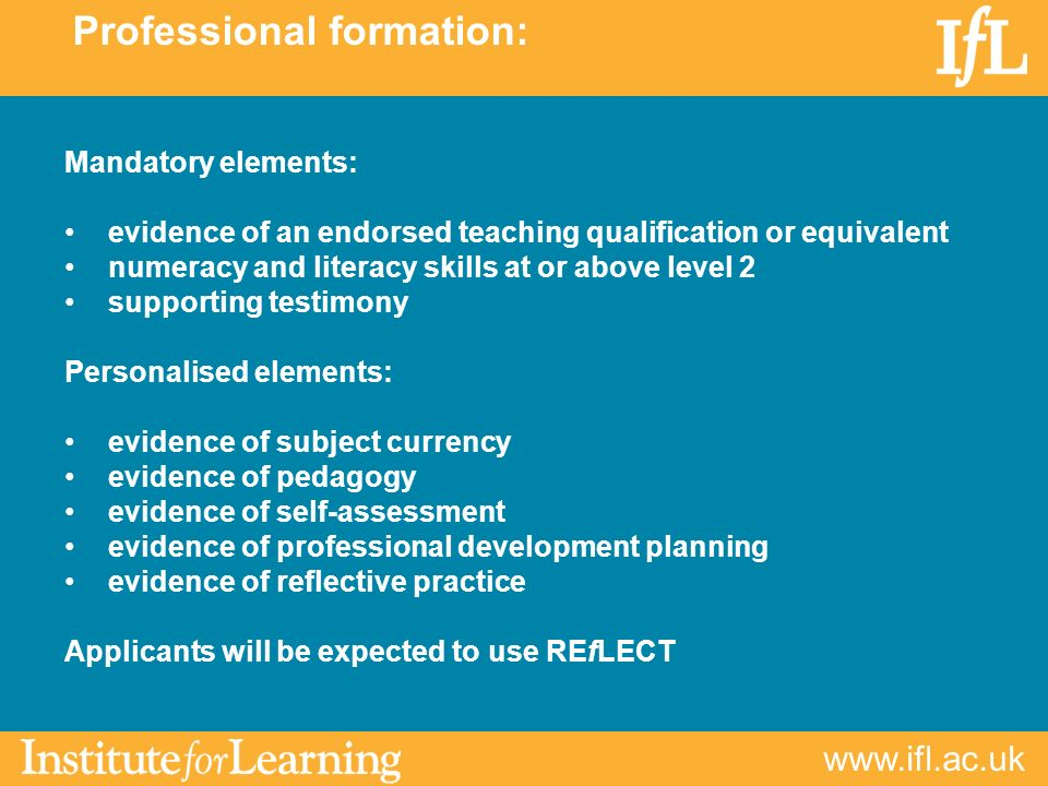 www.ifl.ac.uk Mandatory elements: evidence of an endorsed teaching qualification or equivalent numeracy and literacy skills at or above level 2 supporting testimony Personalised elements: evidence of subject currency evidence of pedagogy evidence of self-assessment evidence of professional development planning evidence of reflective practice Applicants will be expected to use REfLECT Professional formation: