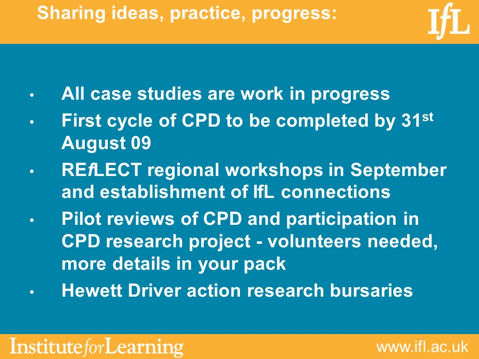 www.ifl.ac.uk Sharing ideas, practice, progress: All case studies are work in progress First cycle of CPD to be completed by 31 st August 09 REfLECT regional workshops in September and establishment of IfL connections Pilot reviews of CPD and participation in CPD research project - volunteers needed, more details in your pack Hewett Driver action research bursaries