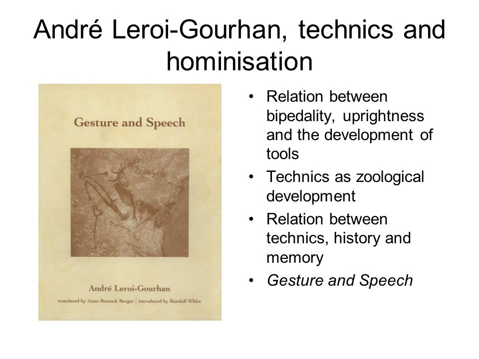 André Leroi-Gourhan, technics and hominisation Relation between bipedality, uprightness and the development of tools Technics as zoological development Relation between technics, history and memory Gesture and Speech