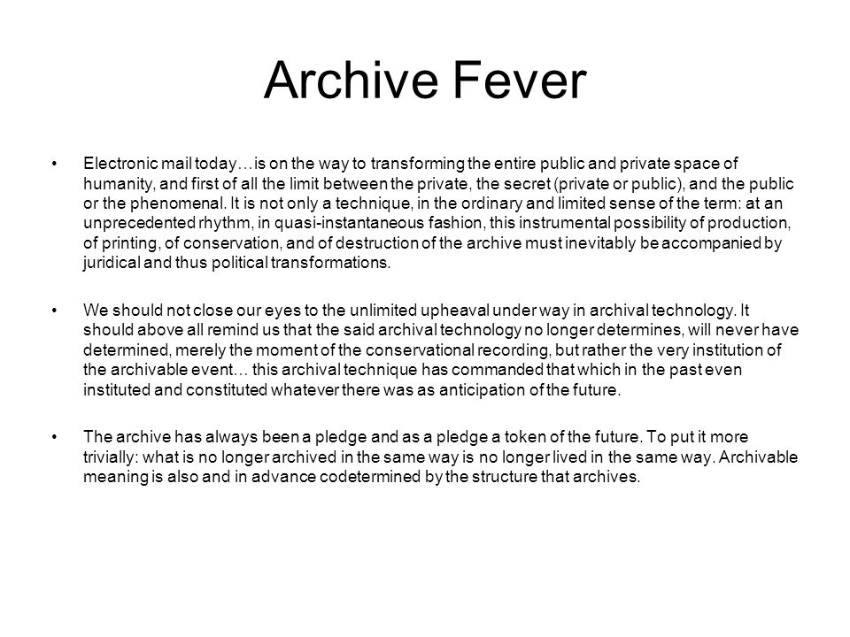 Archive Fever Electronic mail today…is on the way to transforming the entire public and private space of humanity, and first of all the limit between the private, the secret (private or public), and the public or the phenomenal.