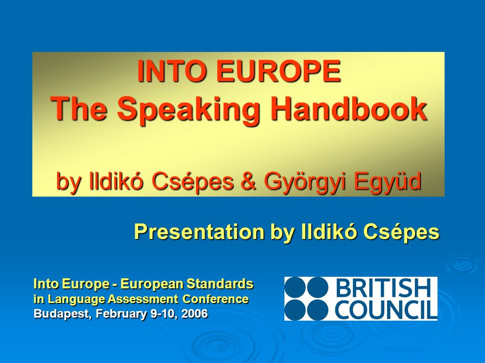INTO EUROPE The Speaking Handbook by Ildikó Csépes & Györgyi Együd Presentation by Ildikó Csépes Into Europe - European Standards in Language Assessme