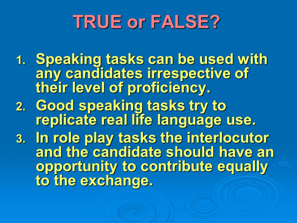 TRUE or FALSE? 1. Speaking tasks can be used with any candidates irrespective of their level of proficiency. 2. Good speaking tasks try to replicate r