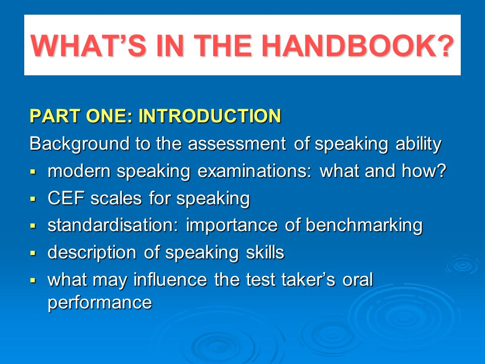 WHATS IN THE HANDBOOK? PART ONE: INTRODUCTION Background to the assessment of speaking ability modern speaking examinations: what and how? modern spea