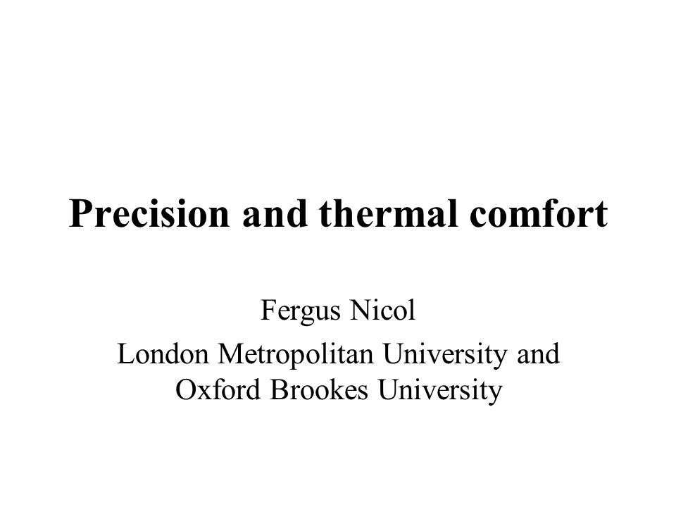 Precision and thermal comfort Fergus Nicol London Metropolitan University and Oxford Brookes University