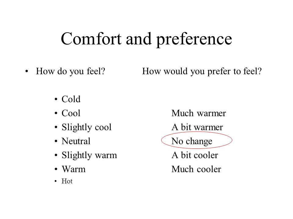 Comfort and preference How do you feel?How would you prefer to feel? Cold CoolMuch warmer Slightly coolA bit warmer NeutralNo change Slightly warmA bi