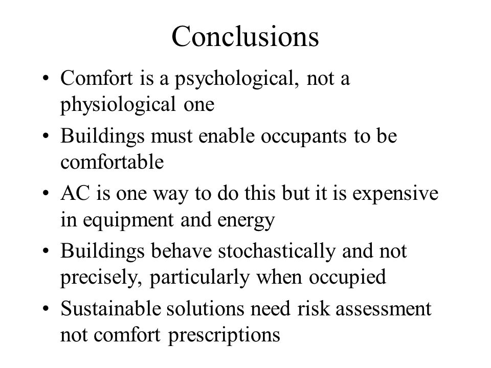 Conclusions Comfort is a psychological, not a physiological one Buildings must enable occupants to be comfortable AC is one way to do this but it is e
