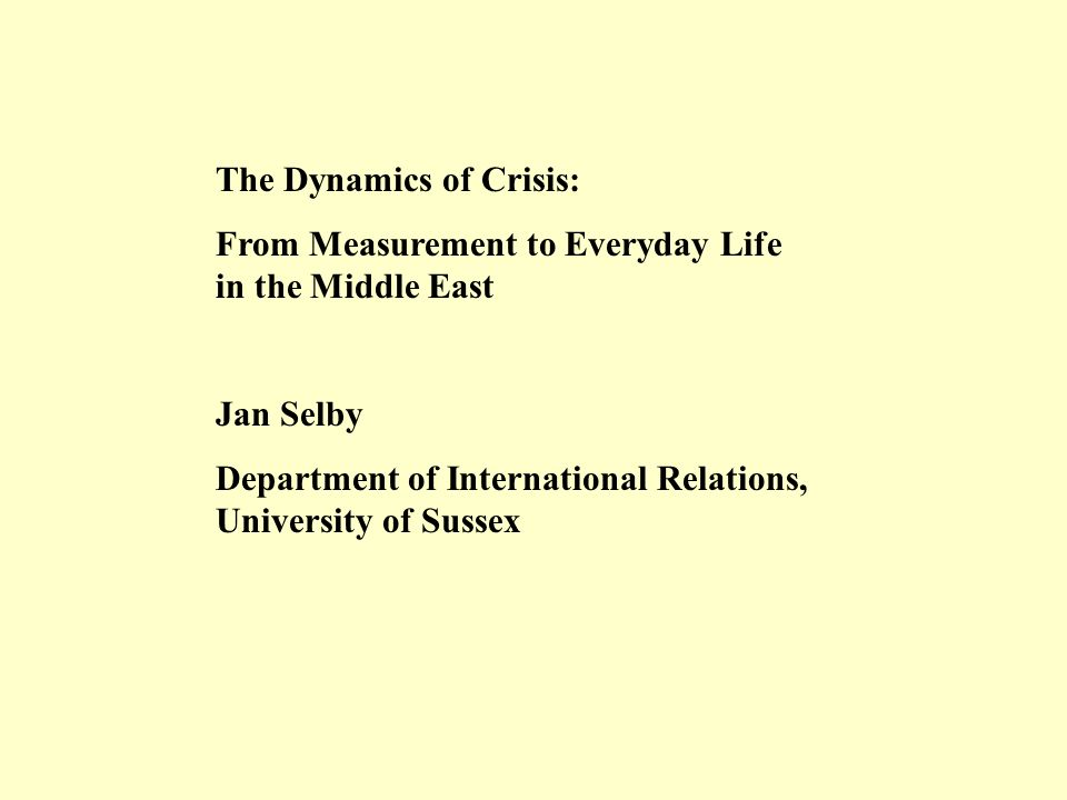 The Dynamics of Crisis: From Measurement to Everyday Life in the Middle East Jan Selby Department of International Relations, University of Sussex