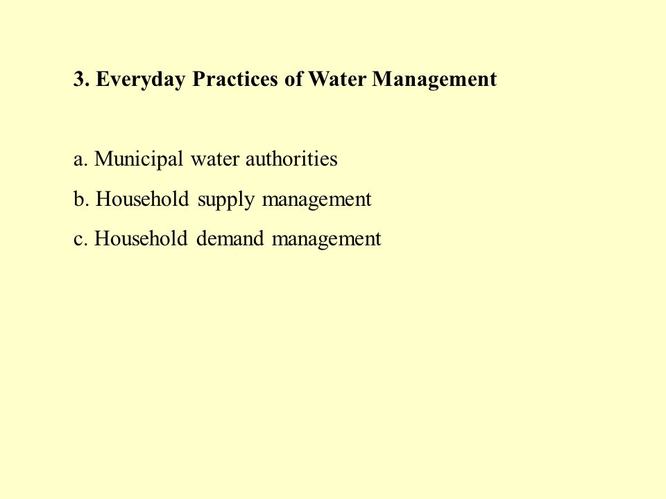 3. Everyday Practices of Water Management a. Municipal water authorities b. Household supply management c. Household demand management