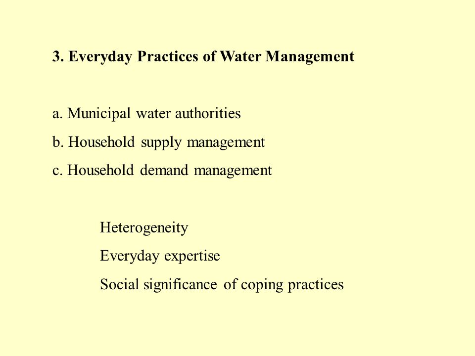 3. Everyday Practices of Water Management a. Municipal water authorities b. Household supply management c. Household demand management Heterogeneity E