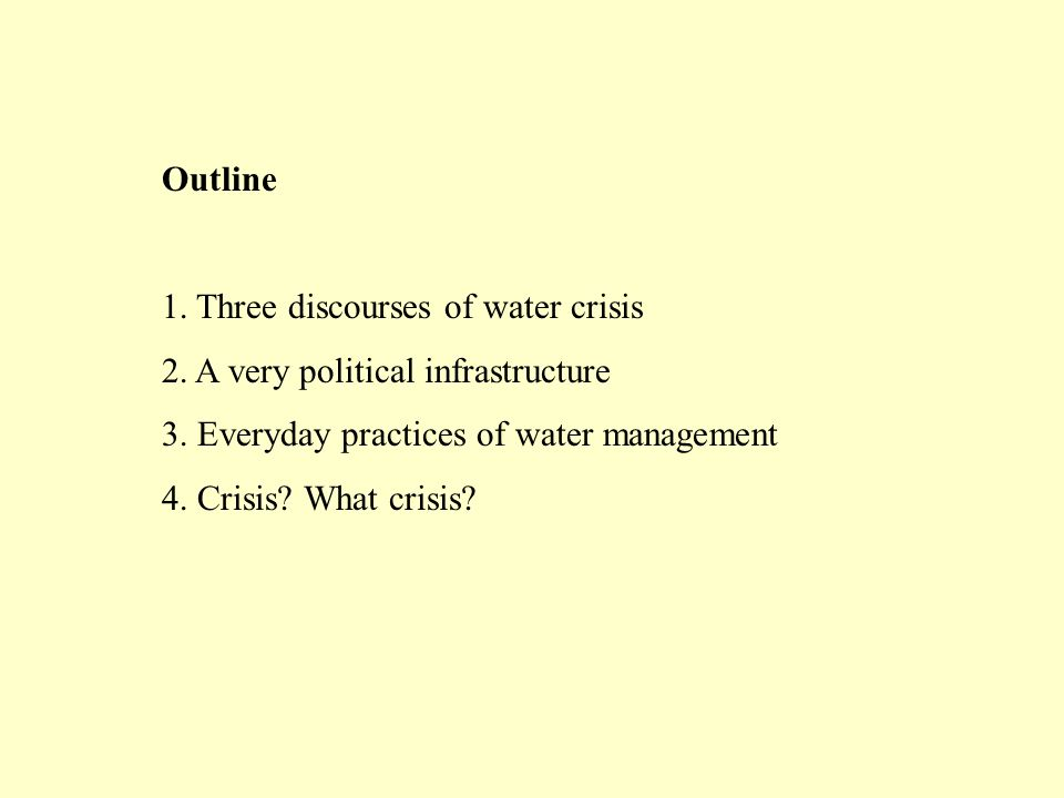 Outline 1. Three discourses of water crisis 2. A very political infrastructure 3. Everyday practices of water management 4. Crisis? What crisis?