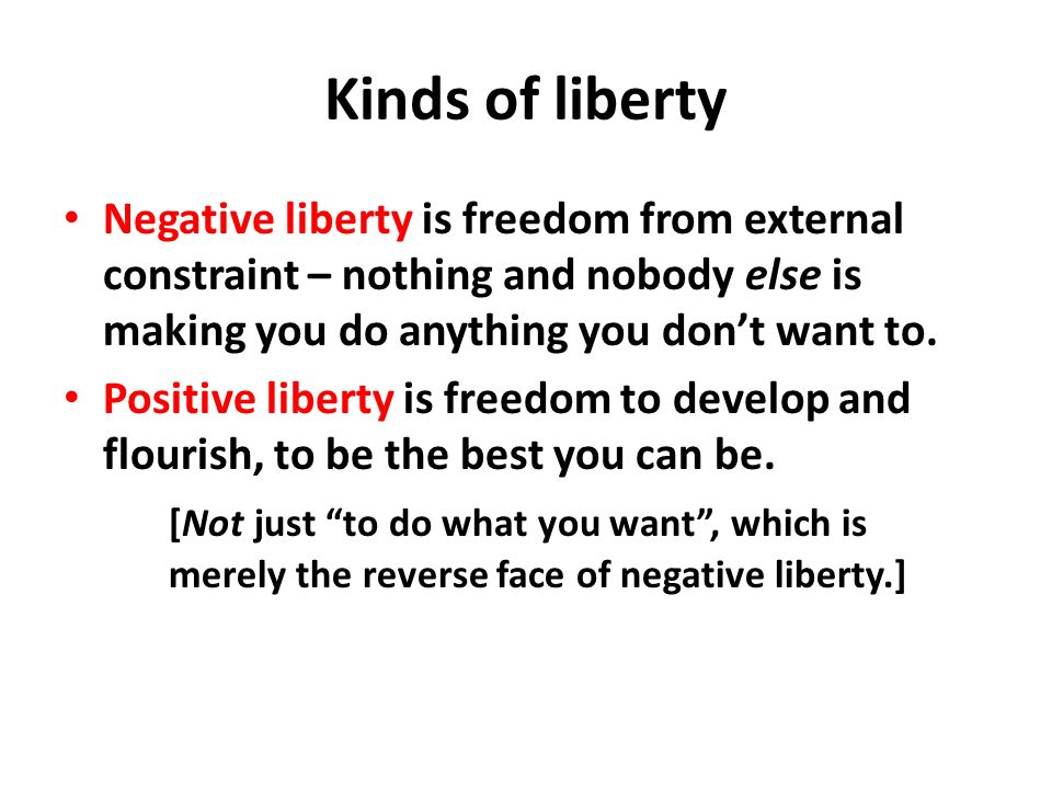 Kinds of liberty Negative liberty is freedom from external constraint – nothing and nobody else is making you do anything you dont want to. Positive l
