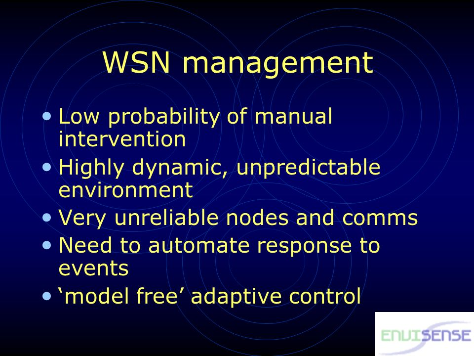 WSN management Low probability of manual intervention Highly dynamic, unpredictable environment Very unreliable nodes and comms Need to automate response to events model free adaptive control