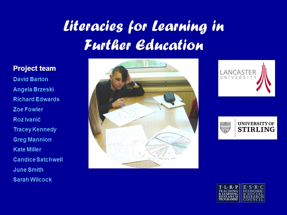 Literacies for Learning in Further Education Project team David Barton Angela Brzeski Richard Edwards Zoe Fowler Roz Ivanič Tracey Kennedy Greg Mannion Kate Miller Candice Satchwell June Smith Sarah Wilcock