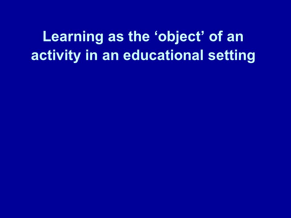 Learning as the object of an activity in an educational setting