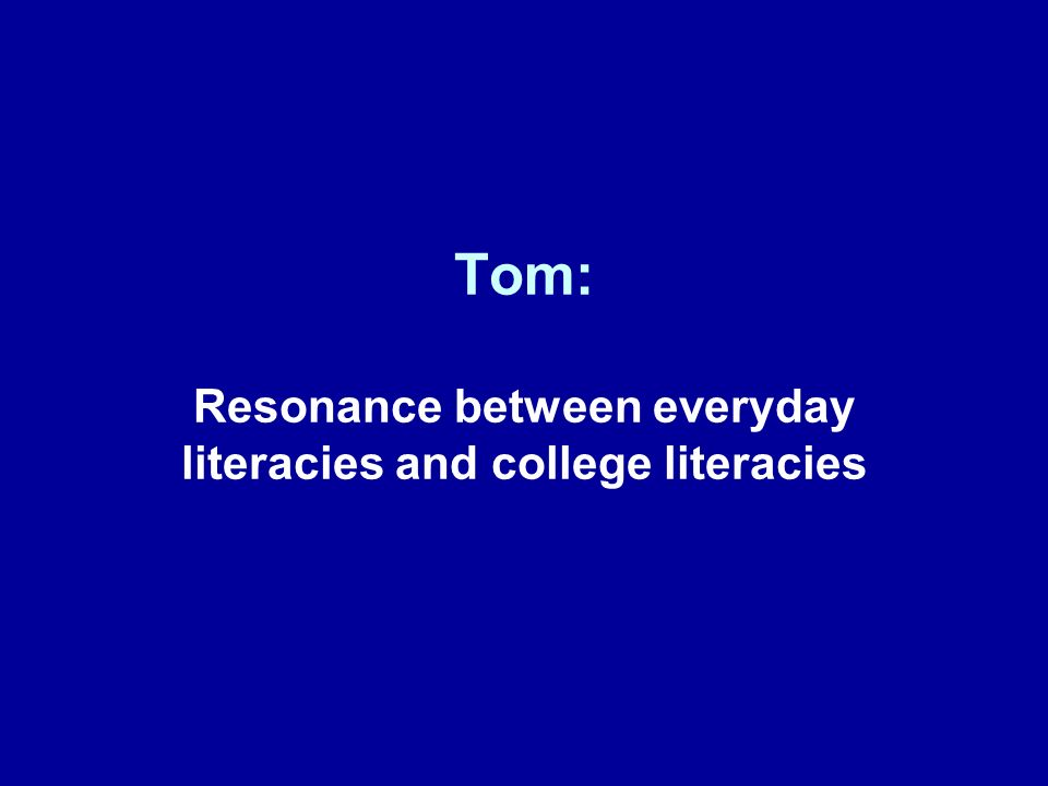 Tom: Resonance between everyday literacies and college literacies