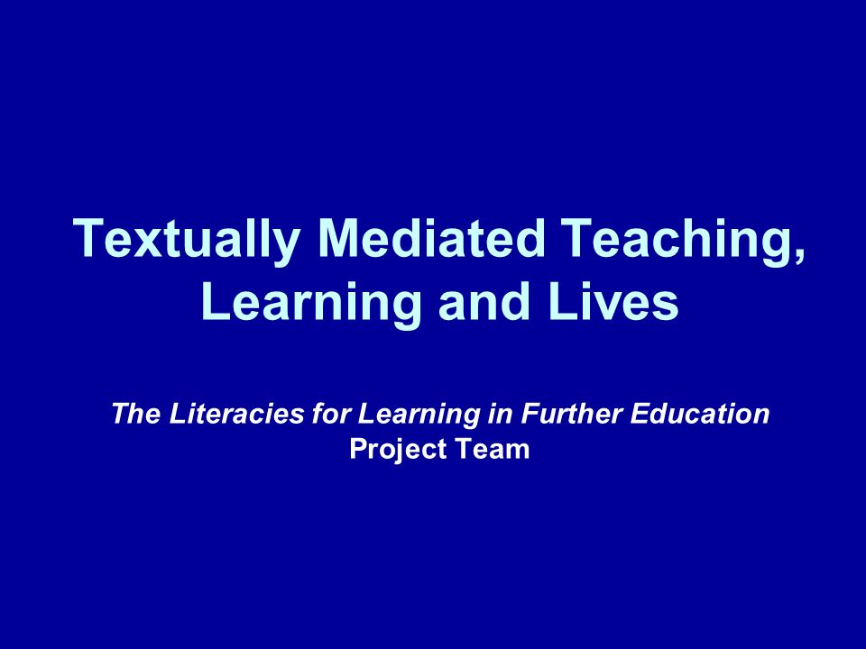 Textually Mediated Teaching, Learning and Lives The Literacies for Learning in Further Education Project Team