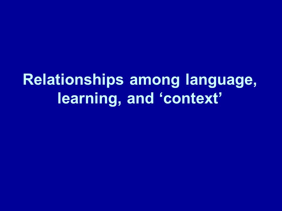 Relationships among language, learning, and context