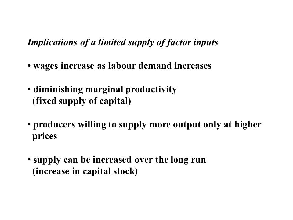 Implications of a limited supply of factor inputs wages increase as labour demand increases diminishing marginal productivity (fixed supply of capital) producers willing to supply more output only at higher prices supply can be increased over the long run (increase in capital stock)