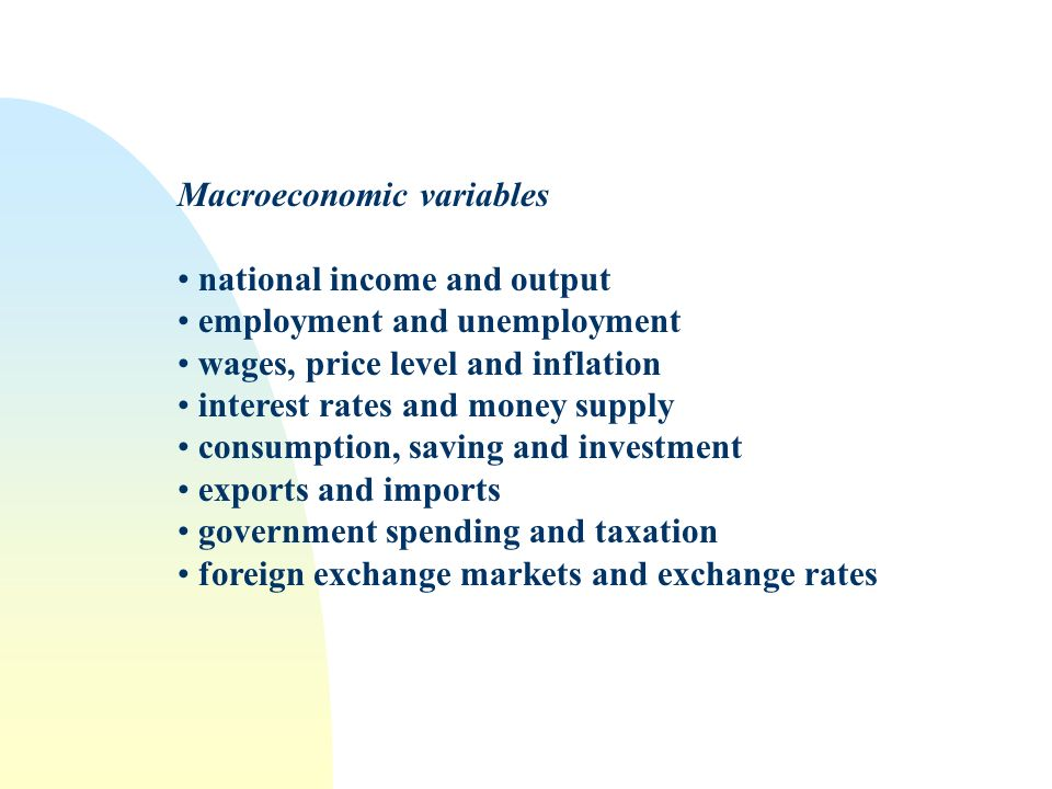 Macroeconomic variables national income and output employment and unemployment wages, price level and inflation interest rates and money supply consumption, saving and investment exports and imports government spending and taxation foreign exchange markets and exchange rates