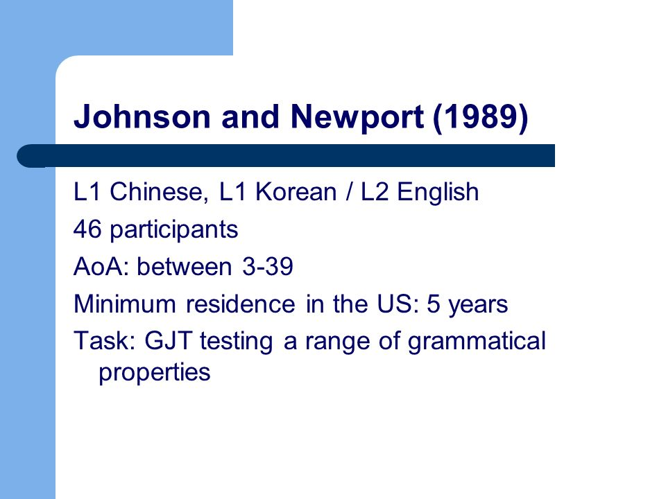 Johnson and Newport (1989) L1 Chinese, L1 Korean / L2 English 46 participants AoA: between 3-39 Minimum residence in the US: 5 years Task: GJT testing