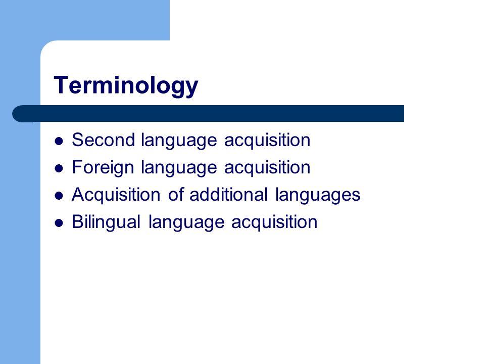 Terminology Second language acquisition Foreign language acquisition Acquisition of additional languages Bilingual language acquisition