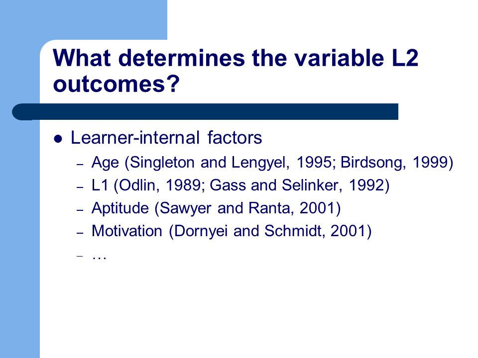 What determines the variable L2 outcomes? Learner-internal factors – Age (Singleton and Lengyel, 1995; Birdsong, 1999) – L1 (Odlin, 1989; Gass and Sel