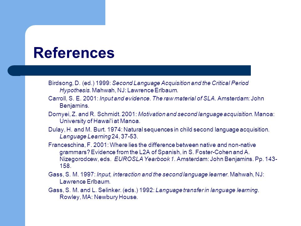 References Birdsong, D. (ed.) 1999: Second Language Acquisition and the Critical Period Hypothesis. Mahwah, NJ: Lawrence Erlbaum. Carroll, S. E. 2001: