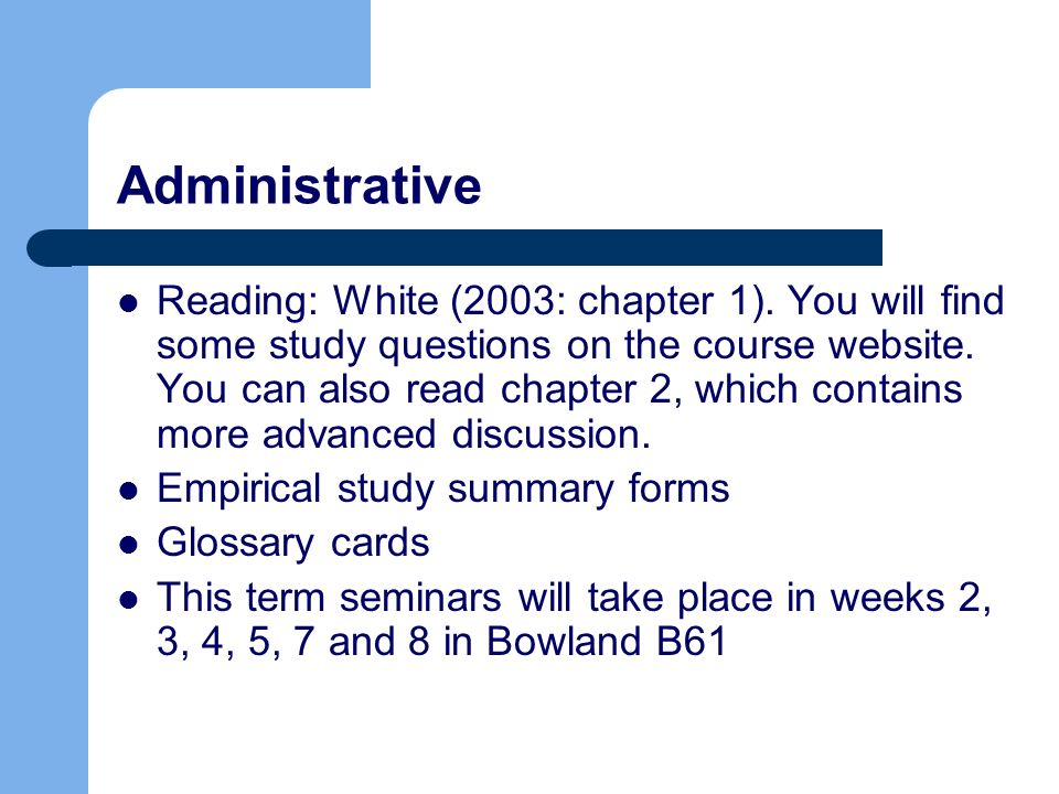 Administrative Reading: White (2003: chapter 1). You will find some study questions on the course website. You can also read chapter 2, which contains