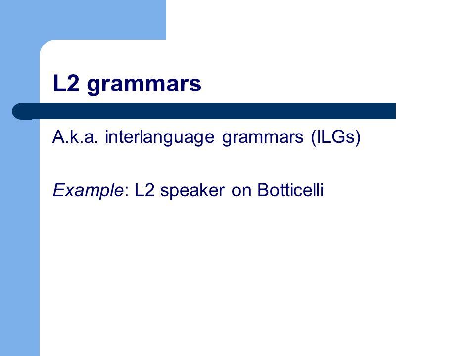 L2 grammars A.k.a. interlanguage grammars (ILGs) Example: L2 speaker on Botticelli