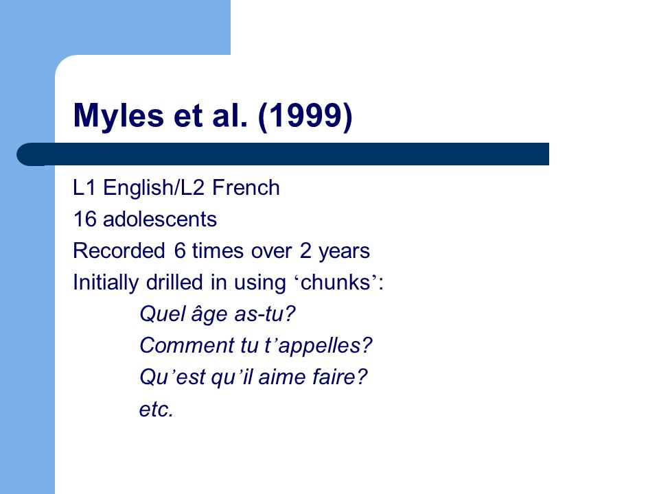 Myles et al. (1999) L1 English/L2 French 16 adolescents Recorded 6 times over 2 years Initially drilled in using chunks : Quel âge as-tu? Comment tu t