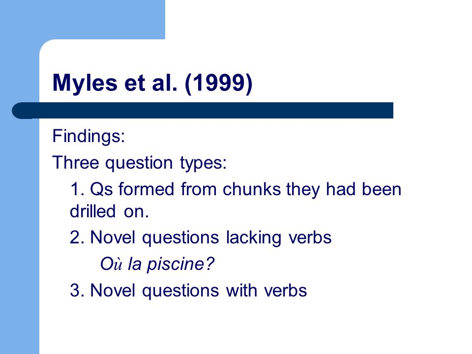Myles et al. (1999) Findings: Three question types: 1. Qs formed from chunks they had been drilled on. 2. Novel questions lacking verbs O ù la piscine