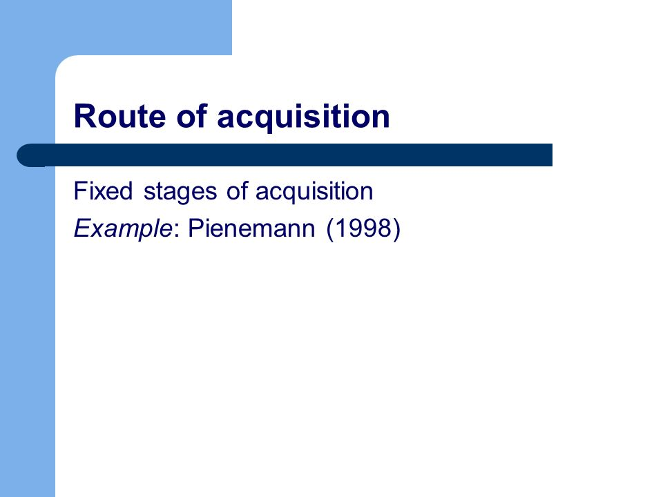 Route of acquisition Fixed stages of acquisition Example: Pienemann (1998)
