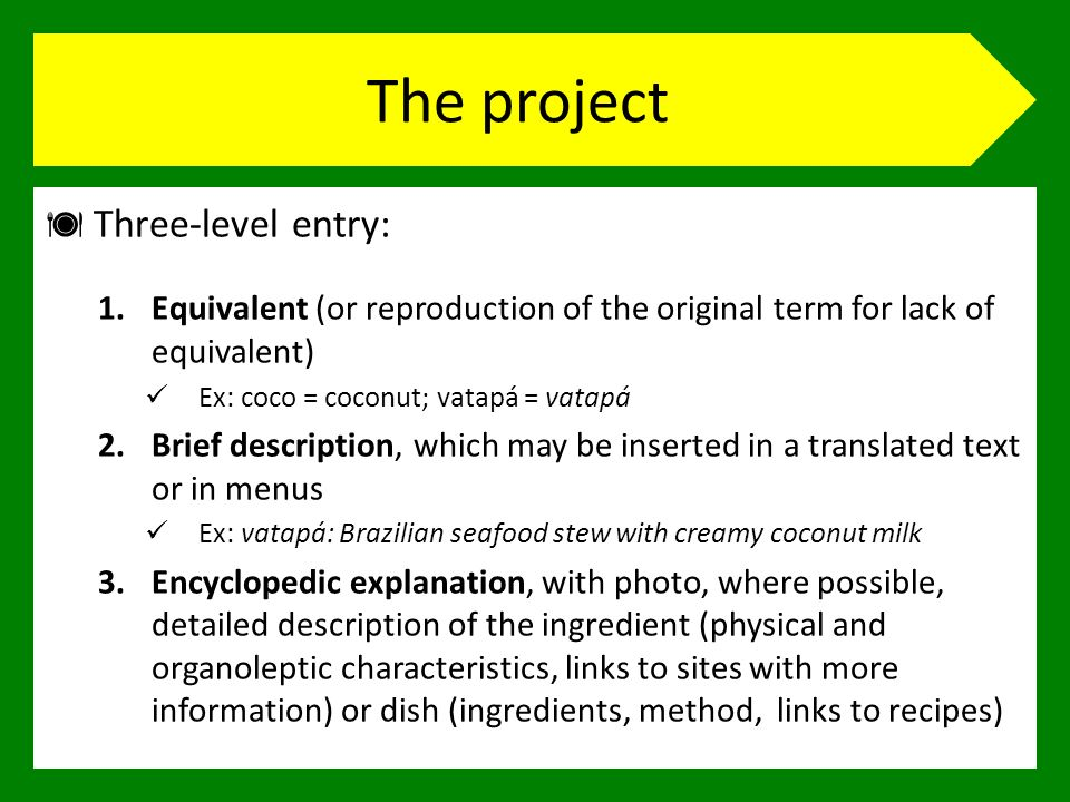 The project Three-level entry: 1.Equivalent (or reproduction of the original term for lack of equivalent) Ex: coco = coconut; vatapá = vatapá 2.Brief description, which may be inserted in a translated text or in menus Ex: vatapá: Brazilian seafood stew with creamy coconut milk 3.Encyclopedic explanation, with photo, where possible, detailed description of the ingredient (physical and organoleptic characteristics, links to sites with more information) or dish (ingredients, method, links to recipes)