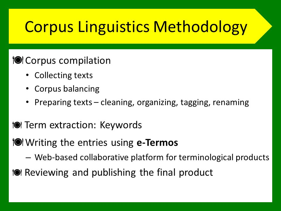 Corpus Linguistics Methodology Corpus compilation Collecting texts Corpus balancing Preparing texts – cleaning, organizing, tagging, renaming Term extraction: Keywords Writing the entries using e-Termos – Web-based collaborative platform for terminological products Reviewing and publishing the final product