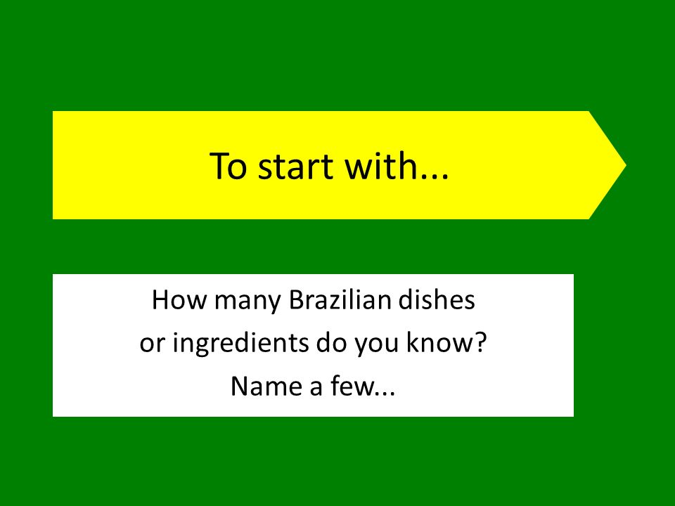 To start with... How many Brazilian dishes or ingredients do you know Name a few...